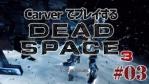 #03【日本語字幕】カーヴァーでプレイするDeadSpace3