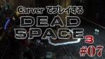 #07【日本語字幕】カーヴァーでプレイするDeadSpace3