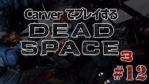 #12【日本語字幕】カーヴァーでプレイするDeadSpace3