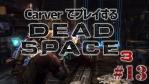 #13【日本語字幕】カーヴァーでプレイするDeadSpace3