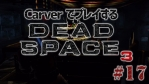 #17【日本語字幕】カーヴァーでプレイするDeadSpace3