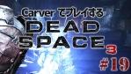 #19【日本語字幕】カーヴァーでプレイするDeadSpace3