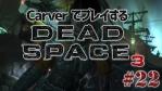 #22【日本語字幕】カーヴァーでプレイするDeadSpace3
