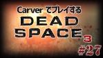 #27【日本語字幕】カーヴァーでプレイするDeadSpace3