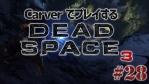 #28【日本語字幕】カーヴァーでプレイするDeadSpace3
